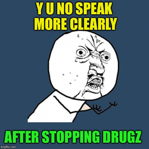 Y U No Meme | Y U NO SPEAK MORE CLEARLY AFTER STOPPING DRUGZ | image tagged in memes,y u no | made w/ Imgflip meme maker