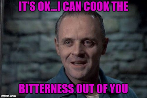 IT'S OK...I CAN COOK THE BITTERNESS OUT OF YOU | made w/ Imgflip meme maker