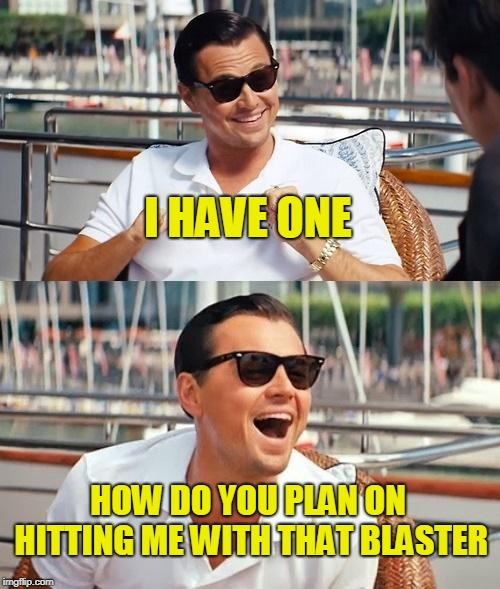 Leonardo Dicaprio Wolf Of Wall Street Meme | I HAVE ONE HOW DO YOU PLAN ON HITTING ME WITH THAT BLASTER | image tagged in memes,leonardo dicaprio wolf of wall street | made w/ Imgflip meme maker