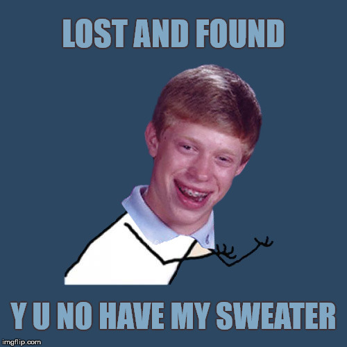 Y U NOvember, a socrates and punman21 event: The Sweater Saga | LOST AND FOUND Y U NO HAVE MY SWEATER | image tagged in memes,y u no,y u november,bad luck brian | made w/ Imgflip meme maker