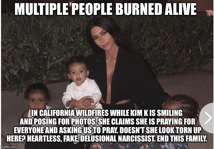 Kim K is a heartless narcissist  | MULTIPLE PEOPLE BURNED ALIVE IN CALIFORNIA WILDFIRES WHILE KIM K IS SMILING AND POSING FOR PHOTOS. SHE CLAIMS SHE IS PRAYING FOR EVERYONE AN | image tagged in kim kardashian,kardashians,kardashian,california,wildfires,wildfire | made w/ Imgflip meme maker