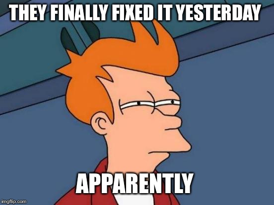Futurama Fry Meme | THEY FINALLY FIXED IT YESTERDAY APPARENTLY | image tagged in memes,futurama fry | made w/ Imgflip meme maker