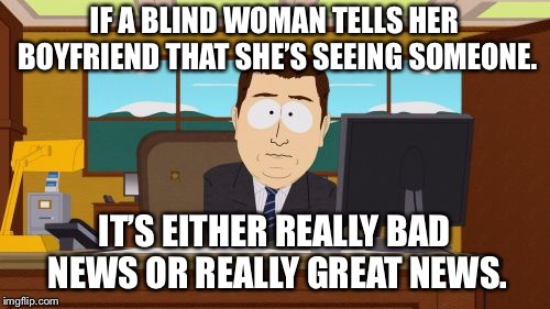 Aaaaand Its Gone Meme | IF A BLIND WOMAN TELLS HER BOYFRIEND THAT SHE'S SEEING SOMEONE. IT'S EITHER REALLY BAD NEWS OR REALLY GREAT NEWS. | image tagged in memes,aaaaand its gone | made w/ Imgflip meme maker