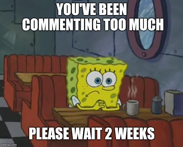 Spongebob Waiting | YOU'VE BEEN COMMENTING TOO MUCH PLEASE WAIT 2 WEEKS | image tagged in spongebob waiting | made w/ Imgflip meme maker