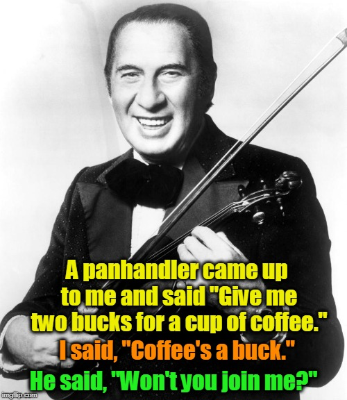 "Ladies and gentlemen, Mr. Henny Youngman. | A panhandler came up to me and said ""Give me two bucks for a cup of coffee."" He said, ""Won't you join me?"" I said, ""Coffee's a buck."" 