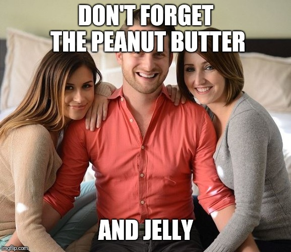DON'T FORGET THE PEANUT BUTTER AND JELLY | made w/ Imgflip meme maker