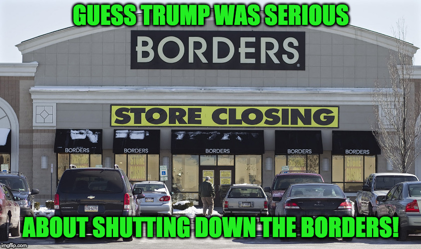 shutting down the border | GUESS TRUMP WAS SERIOUS ABOUT SHUTTING DOWN THE BORDERS! | image tagged in funny meme | made w/ Imgflip meme maker