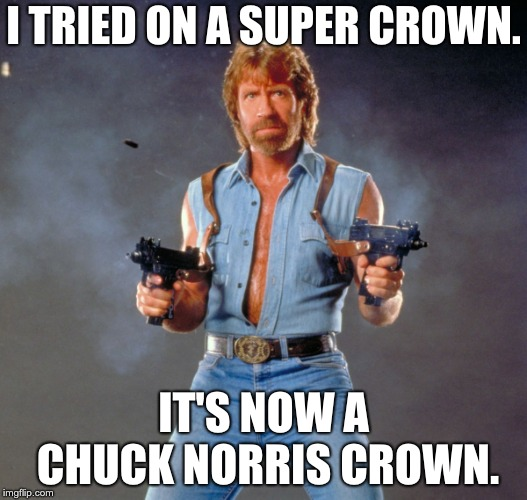 Chuck Norris Guns Meme | I TRIED ON A SUPER CROWN. IT'S NOW A CHUCK NORRIS CROWN. | image tagged in memes,chuck norris guns,chuck norris | made w/ Imgflip meme maker