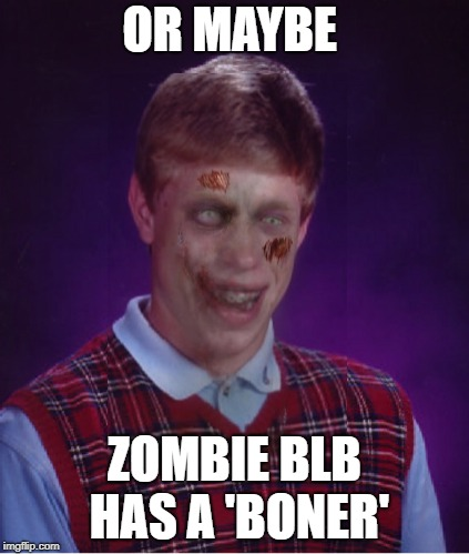 Zombie Bad Luck Brian Meme | OR MAYBE ZOMBIE BLB HAS A 'BONER' | image tagged in memes,zombie bad luck brian | made w/ Imgflip meme maker