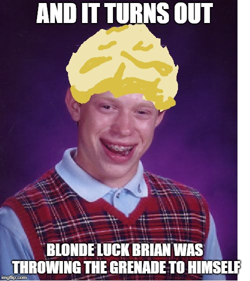 AND IT TURNS OUT BLONDE LUCK BRIAN WAS THROWING THE GRENADE TO HIMSELF | made w/ Imgflip meme maker