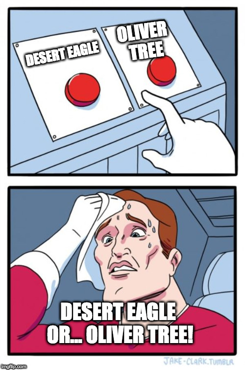 Two Buttons Meme | DESERT EAGLE OLIVER TREE DESERT EAGLE OR... OLIVER TREE! | image tagged in memes,two buttons | made w/ Imgflip meme maker