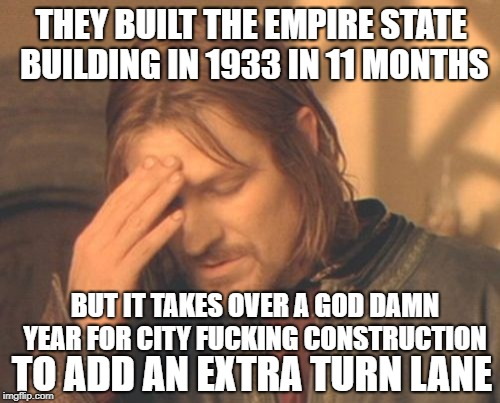 ... | THEY BUILT THE EMPIRE STATE BUILDING IN 1933 IN 11 MONTHS BUT IT TAKES OVER A GO***AMN YEAR FOR CITY F**KING CONSTRUCTION TO ADD AN EXTRA TU | image tagged in memes,frustrated boromir,construction worker,building | made w/ Imgflip meme maker