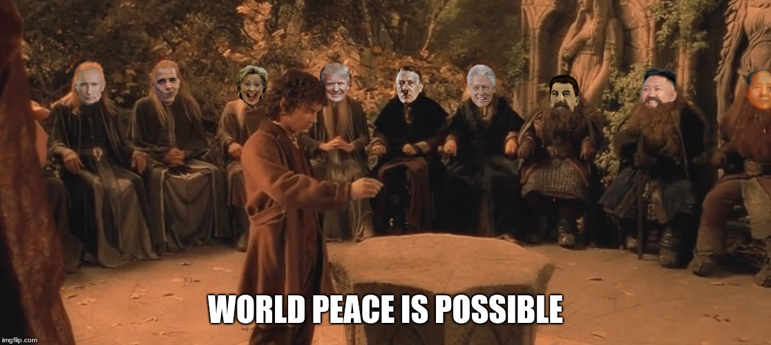 World Peace | WORLD PEACE IS POSSIBLE | image tagged in politics,lotr,frodo,elrond,counsel,trump | made w/ Imgflip meme maker