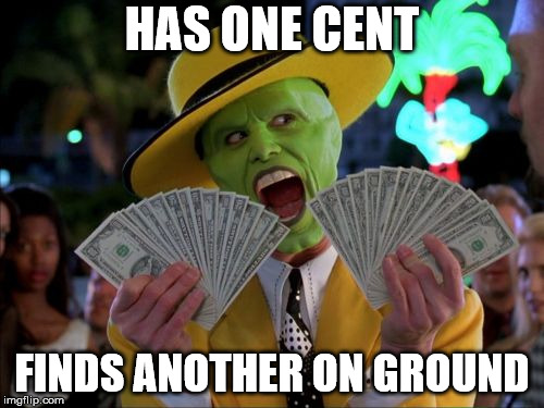 Money Money Meme | HAS ONE CENT FINDS ANOTHER ON GROUND | image tagged in memes,money money | made w/ Imgflip meme maker