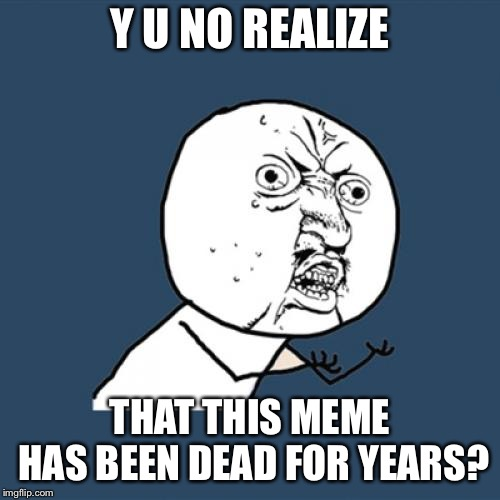 My contribution to Y U NOvember. | Y U NO REALIZE THAT THIS MEME HAS BEEN DEAD FOR YEARS? | image tagged in memes,y u no,y u november,yunovember | made w/ Imgflip meme maker
