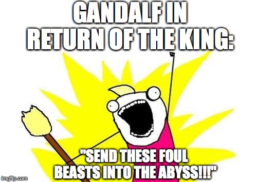 "When You're in Charge | GANDALF IN RETURN OF THE KING: ""SEND THESE FOUL BEASTS INTO THE ABYSS!!!"" 