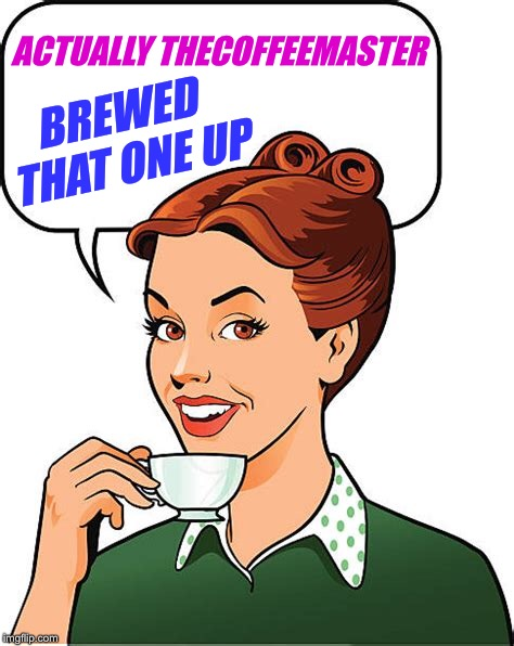 ACTUALLY THECOFFEEMASTER BREWED THAT ONE UP | made w/ Imgflip meme maker