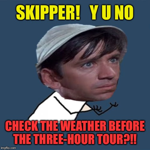 Gilligan No! - Y U NOvember, a socrates and punman21 event. | SKIPPER!   Y U NO CHECK THE WEATHER BEFORE THE THREE-HOUR TOUR?!! | image tagged in y u november,gilligan's island,funny memes | made w/ Imgflip meme maker
