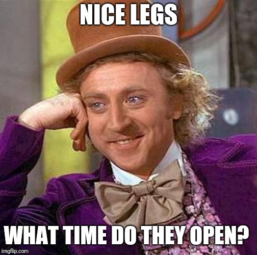 Creepy Condescending Wonka | NICE LEGS WHAT TIME DO THEY OPEN? | image tagged in memes,creepy condescending wonka | made w/ Imgflip meme maker