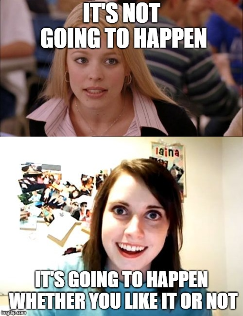 Know the difference | IT'S NOT GOING TO HAPPEN IT'S GOING TO HAPPEN WHETHER YOU LIKE IT OR NOT | image tagged in its not going to happen,memes,overly attached girlfriend,funny,girlfriend | made w/ Imgflip meme maker