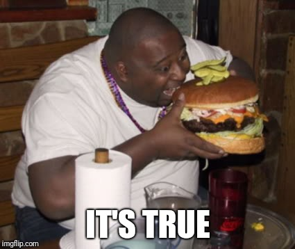 Fat guy eating burger | IT'S TRUE | image tagged in fat guy eating burger | made w/ Imgflip meme maker