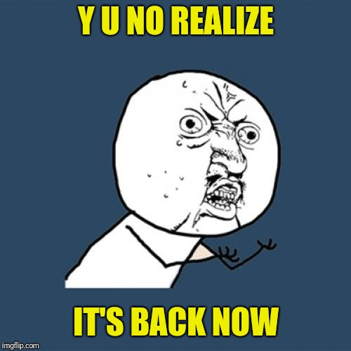 Y U No Meme | Y U NO REALIZE IT'S BACK NOW | image tagged in memes,y u no | made w/ Imgflip meme maker
