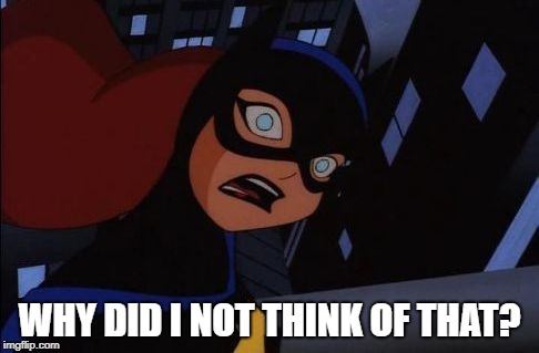 Shocked Batgirl | WHY DID I NOT THINK OF THAT? | image tagged in shocked batgirl | made w/ Imgflip meme maker