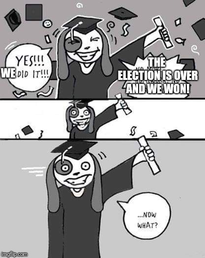 WE THE ELECTION IS OVER AND WE WON! | image tagged in now what | made w/ Imgflip meme maker