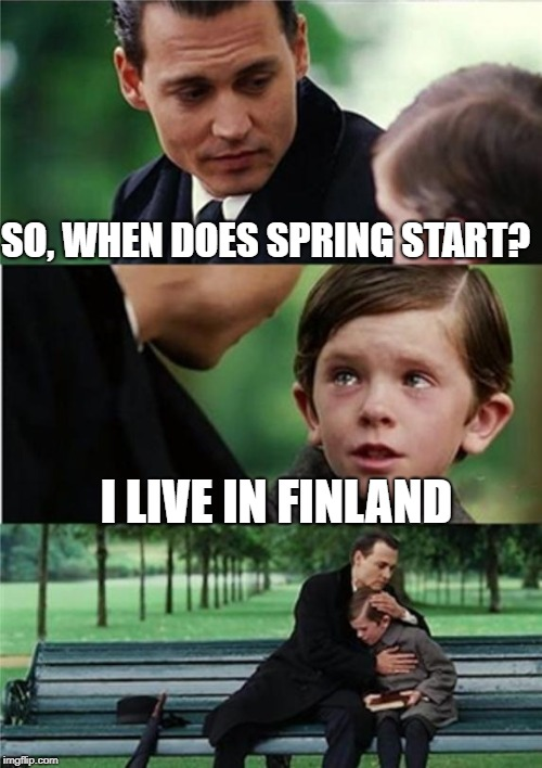 Finding Neverland inverted | SO, WHEN DOES SPRING START? I LIVE IN FINLAND | image tagged in finding neverland inverted | made w/ Imgflip meme maker