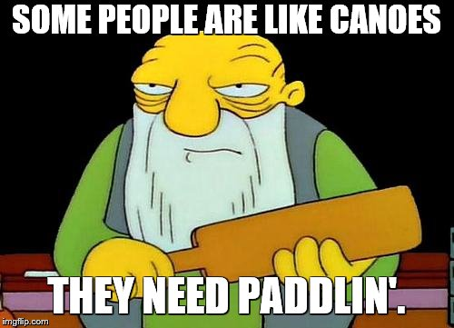 That's a paddlin' Meme | SOME PEOPLE ARE LIKE CANOES THEY NEED PADDLIN'. | image tagged in memes,that's a paddlin' | made w/ Imgflip meme maker
