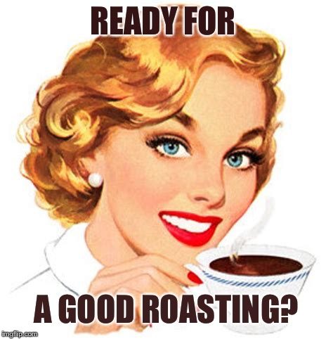 READY FOR A GOOD ROASTING? | made w/ Imgflip meme maker