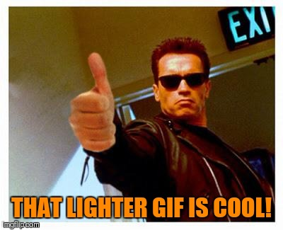 terminator thumbs up | THAT LIGHTER GIF IS COOL! | image tagged in terminator thumbs up | made w/ Imgflip meme maker
