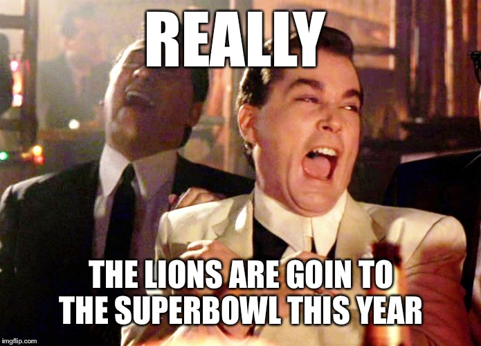 Good Fellas Hilarious | REALLY THE LIONS ARE GOIN TO THE SUPERBOWL THIS YEAR | image tagged in memes,good fellas hilarious | made w/ Imgflip meme maker