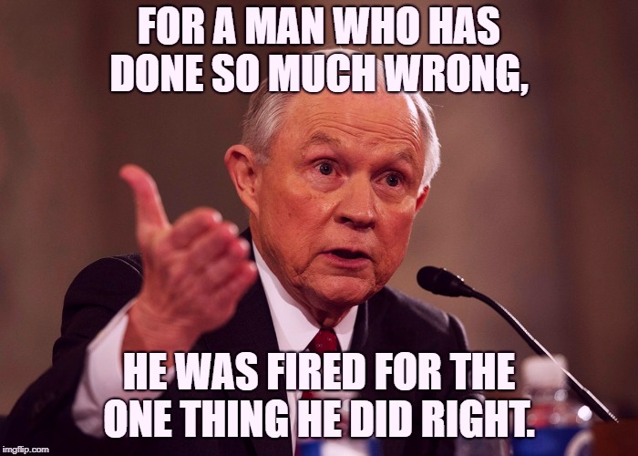 Jeff Sessions | FOR A MAN WHO HAS DONE SO MUCH WRONG, HE WAS FIRED FOR THE ONE THING HE DID RIGHT. | image tagged in jeff sessions,The_Mueller | made w/ Imgflip meme maker
