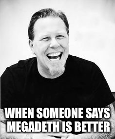 Better Than Megadeth | WHEN SOMEONE SAYS MEGADETH IS BETTER | image tagged in metallica,megadeth,better,memes | made w/ Imgflip meme maker