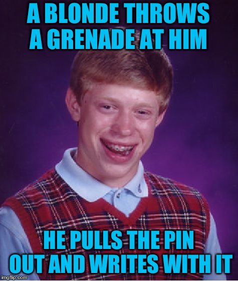 Bad Luck Brian Meme | A BLONDE THROWS A GRENADE AT HIM HE PULLS THE PIN OUT AND WRITES WITH IT | image tagged in memes,bad luck brian | made w/ Imgflip meme maker