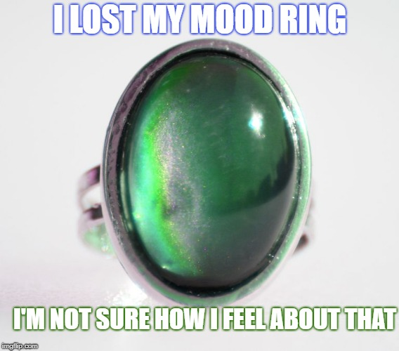 Mood Ring | I LOST MY MOOD RING I'M NOT SURE HOW I FEEL ABOUT THAT | image tagged in mood ring,feelings,mood | made w/ Imgflip meme maker