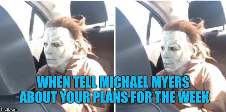 Michael Myers doesn't care | WHEN TELL MICHAEL MYERS ABOUT YOUR PLANS FOR THE WEEK | image tagged in michael myers doesn't care | made w/ Imgflip meme maker