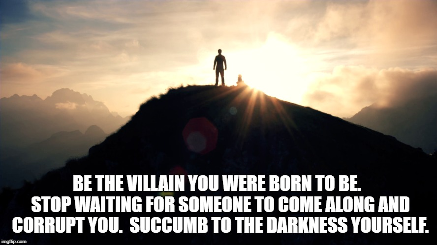 BE THE VILLAIN YOU WERE BORN TO BE.  STOP WAITING FOR SOMEONE TO COME ALONG AND CORRUPT YOU.  SUCCUMB TO THE DARKNESS YOURSELF. | image tagged in motivation,motivational | made w/ Imgflip meme maker