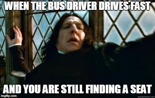 Snape | WHEN THE BUS DRIVER DRIVES FAST AND YOU ARE STILL FINDING A SEAT | image tagged in memes,snape | made w/ Imgflip meme maker