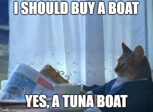 I Should Buy A Boat Cat Meme | I SHOULD BUY A BOAT YES, A TUNA BOAT | image tagged in memes,i should buy a boat cat | made w/ Imgflip meme maker