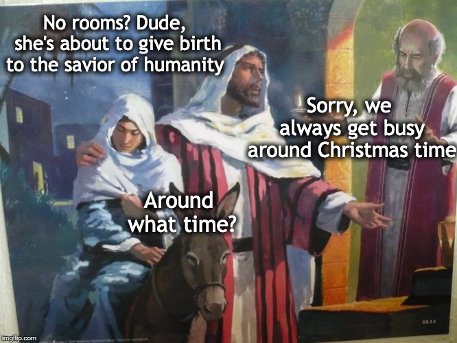 I know it's a little early to make reservations but... | No rooms? Dude, she's about to give birth to the savior of humanity Sorry, we always get busy around Christmas time Around what time? | image tagged in christmas,joseph,mary,dear lord baby jesus | made w/ Imgflip meme maker