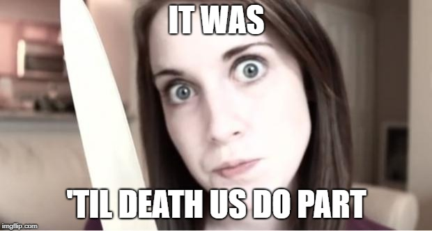 Overly Attached Girlfriend Knife | IT WAS 'TIL DEATH US DO PART | image tagged in overly attached girlfriend knife | made w/ Imgflip meme maker