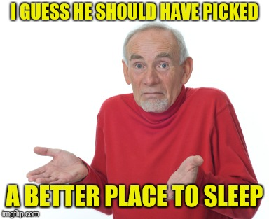 Old Man Shrugging | I GUESS HE SHOULD HAVE PICKED A BETTER PLACE TO SLEEP | image tagged in old man shrugging | made w/ Imgflip meme maker