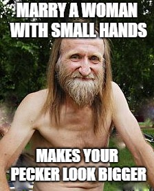 oldman |  MARRY A WOMAN WITH SMALL HANDS; MAKES YOUR PECKER LOOK BIGGER | image tagged in oldman | made w/ Imgflip meme maker