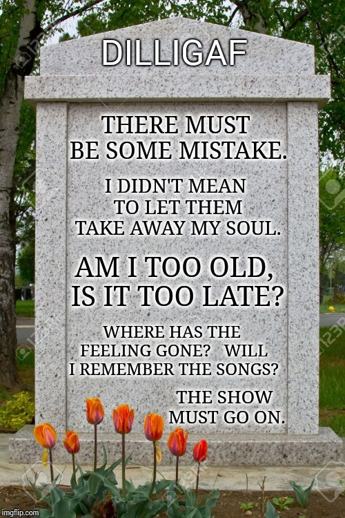 On With The Show! | THERE MUST BE SOME MISTAKE. WHERE HAS THE FEELING GONE?   WILL I REMEMBER THE SONGS? THE SHOW MUST GO ON. I DIDN'T MEAN TO LET THEM TAKE AWA | image tagged in tombstone,memes,meme,pink floyd,its finally over,rip headstone | made w/ Imgflip meme maker