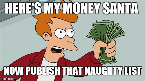 Shut Up And Take My Money Fry Meme | HERE'S MY MONEY SANTA NOW PUBLISH THAT NAUGHTY LIST | image tagged in memes,shut up and take my money fry | made w/ Imgflip meme maker