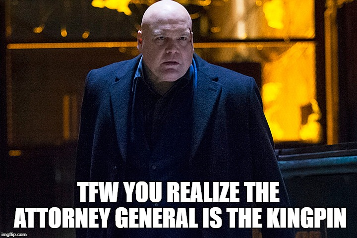 Kingpin of the Law | TFW YOU REALIZE THE ATTORNEY GENERAL IS THE KINGPIN | image tagged in kingpin/ag,daredevil,kingpin,attorney general | made w/ Imgflip meme maker