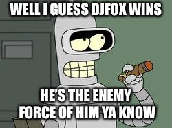 Bender Futurama cigar | WELL I GUESS DJFOX WINS HE'S THE ENEMY FORCE OF HIM YA KNOW | image tagged in bender futurama cigar | made w/ Imgflip meme maker