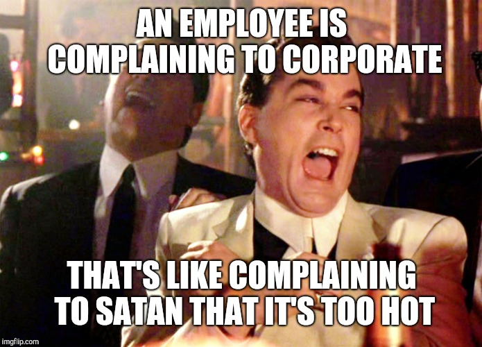 Good Fellas Hilarious | AN EMPLOYEE IS COMPLAINING TO CORPORATE THAT'S LIKE COMPLAINING TO SATAN THAT IT'S TOO HOT | image tagged in memes,good fellas hilarious,retail | made w/ Imgflip meme maker
